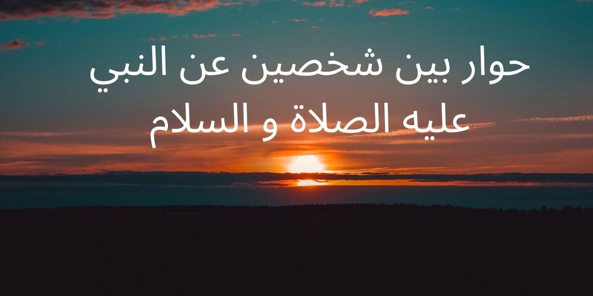 حوار بين شخصين عن النبي عليه الصلاة و السلام